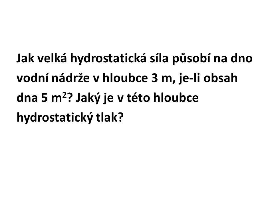 Jak velká hydrostatická síla působí na dno vodní nádrže v hloubce 3 m, je-li obsah dna 5 m 2 .