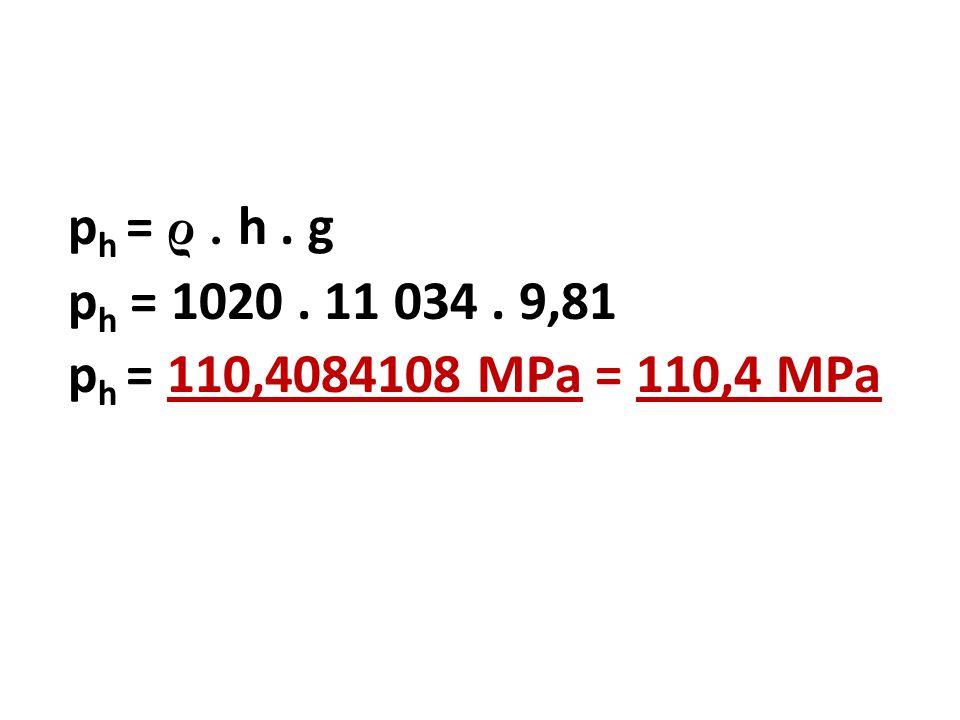 p h = ρ. h. g p h = 1020. 11 034. 9,81 p h = 110,4084108 MPa = 110,4 MPa