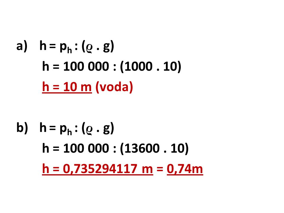 a)h = p h : ( ρ.g) h = 100 000 : (1000. 10) h = 10 m (voda) b)h = p h : ( ρ.