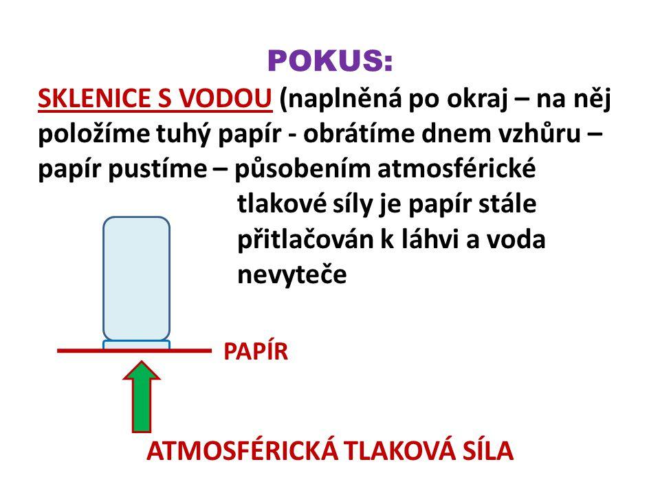 POKUS: SKLENICE S VODOU (naplněná po okraj – na něj položíme tuhý papír - obrátíme dnem vzhůru – papír pustíme – působením atmosférické tlakové síly je papír stále přitlačován k láhvi a voda nevyteče PAPÍR ATMOSFÉRICKÁ TLAKOVÁ SÍLA