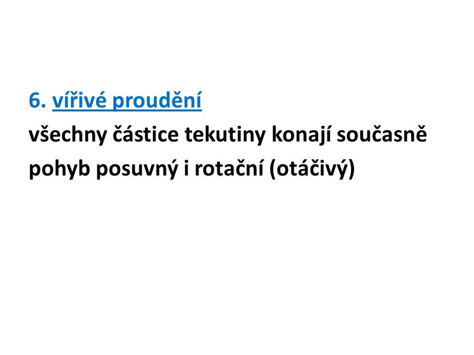 6. vířivé proudění všechny částice tekutiny konají současně pohyb posuvný i rotační (otáčivý)