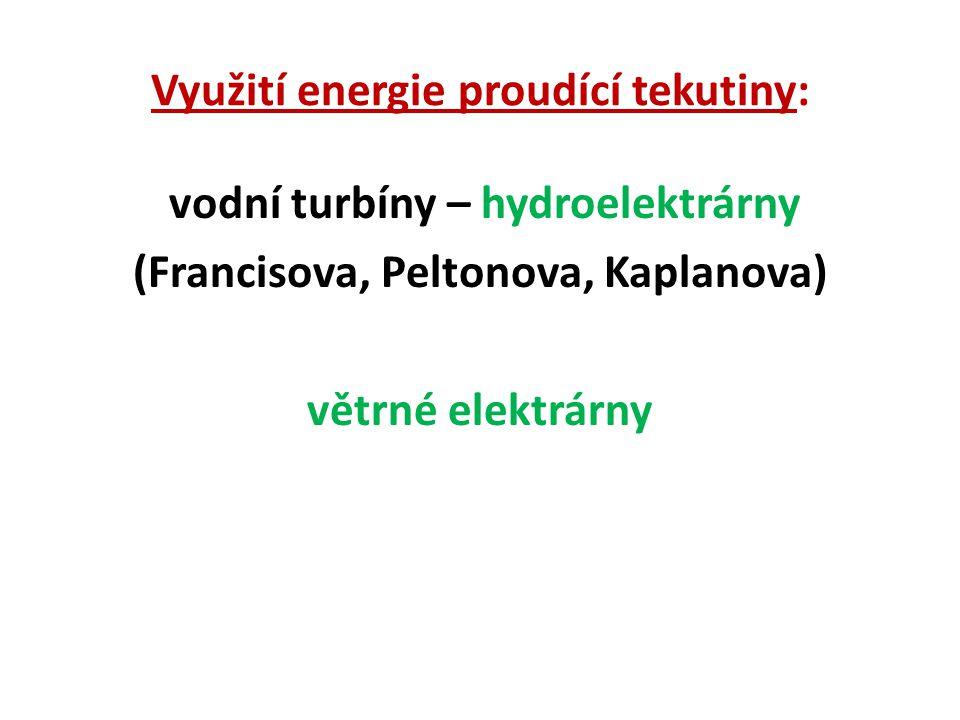 Využití energie proudící tekutiny: vodní turbíny – hydroelektrárny (Francisova, Peltonova, Kaplanova) větrné elektrárny
