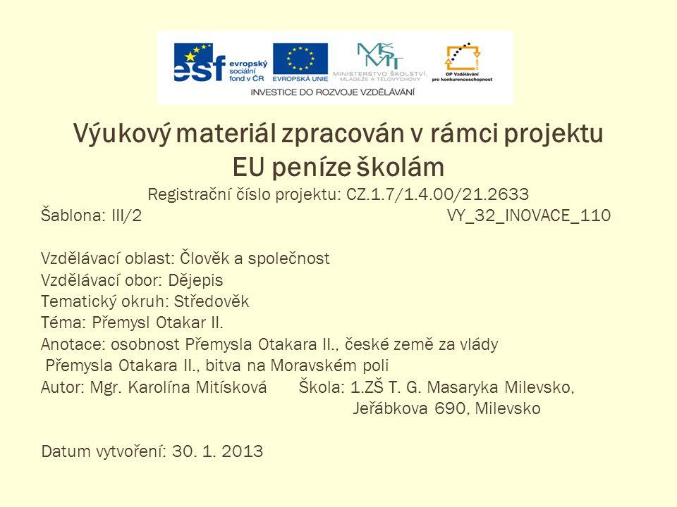 Výukový materiál zpracován v rámci projektu EU peníze školám Registrační číslo projektu: CZ.1.7/1.4.00/21.2633 Šablona: III/2VY_32_INOVACE_110 Vzdělávací oblast: Člověk a společnost Vzdělávací obor: Dějepis Tematický okruh: Středověk Téma: Přemysl Otakar II.