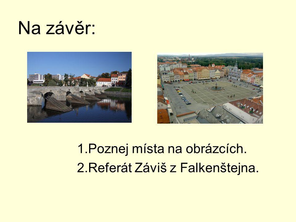 Na závěr: 1.Poznej místa na obrázcích. 2.Referát Záviš z Falkenštejna. 4.5.