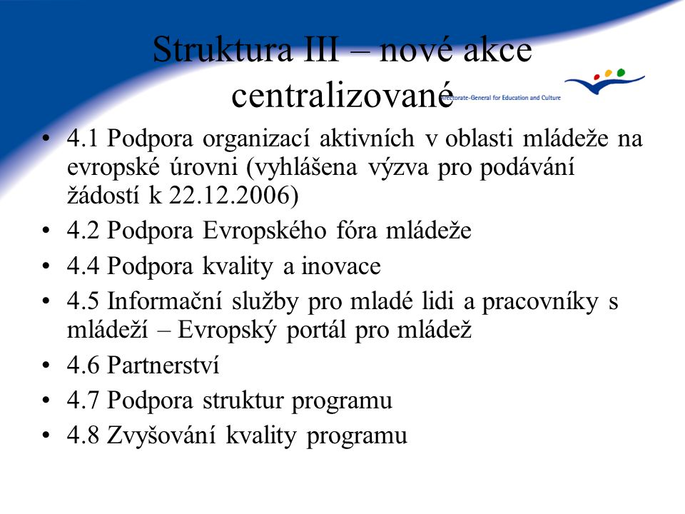 Struktura III – nové akce centralizované 4.1 Podpora organizací aktivních v oblasti mládeže na evropské úrovni (vyhlášena výzva pro podávání žádostí k 22.12.2006) 4.2 Podpora Evropského fóra mládeže 4.4 Podpora kvality a inovace 4.5 Informační služby pro mladé lidi a pracovníky s mládeží – Evropský portál pro mládež 4.6 Partnerství 4.7 Podpora struktur programu 4.8 Zvyšování kvality programu