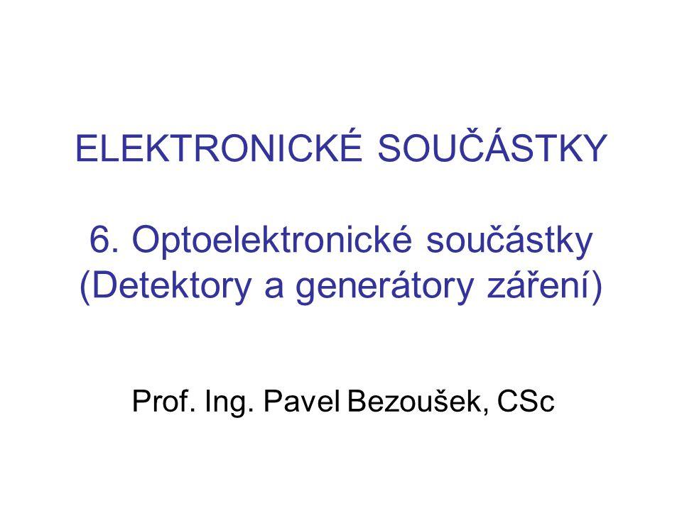 ELEKTRONICKÉ SOUČÁSTKY 6. Optoelektronické součástky (Detektory a generátory záření) Prof. Ing. Pavel Bezoušek, CSc