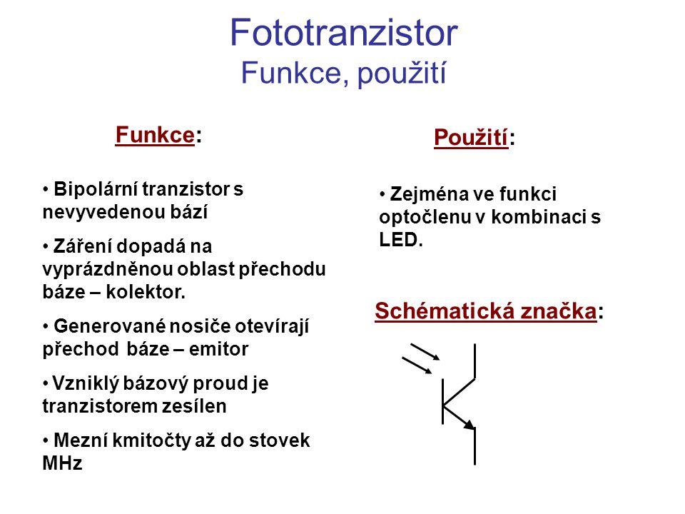 Fototranzistor Funkce, použití Funkce: Použití: Bipolární tranzistor s nevyvedenou bází Záření dopadá na vyprázdněnou oblast přechodu báze – kolektor.