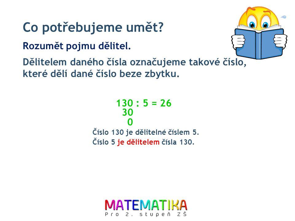 Co potřebujeme umět? Dělitelem daného čísla označujeme takové číslo, které dělí dané číslo beze zbytku. Rozumět pojmu dělitel. 130 : 5 = 30 0 2 Číslo