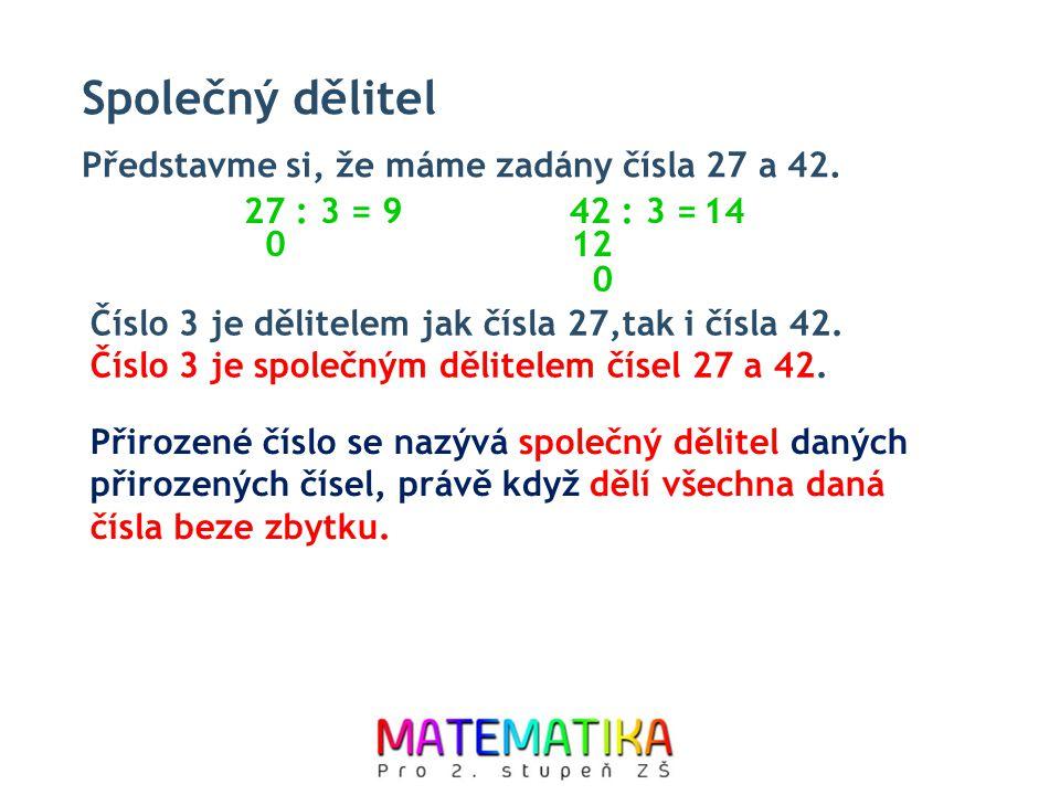 Společný dělitel Číslo 3 je dělitelem jak čísla 27,tak i čísla 42. Číslo 3 je společným dělitelem čísel 27 a 42. Představme si, že máme zadány čísla 2