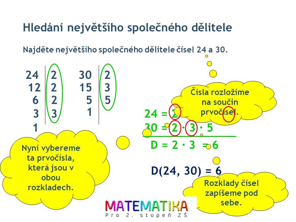 Hledání největšího společného dělitele Najděte největšího společného dělitele čísel 24 a 30. D(24, 30) = 6 242 12 2 62 3 302 15 3 55 1 24 = 2 ∙ 2 ∙ 2