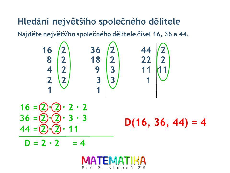 Hledání největšího společného dělitele Najděte největšího společného dělitele čísel 16, 36 a 44. D(16, 36, 44) = 4 16 = 2 ∙ 2 ∙ 2 ∙ 2 36 = 2 ∙ 2 ∙ 3 ∙