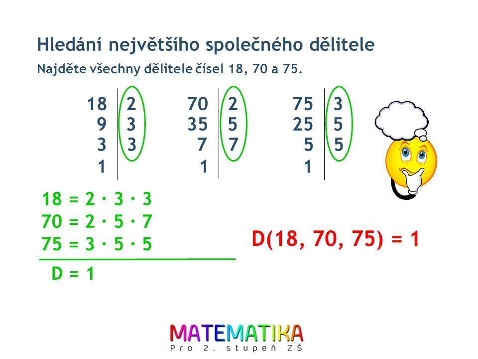 Hledání největšího společného dělitele Najděte všechny dělitele čísel 18, 70 a 75. D(18, 70, 75) = 1 18 = 2 ∙ 3 ∙ 3 70 = 2 ∙ 5 ∙ 7 D = 1 182 9 3 33 1
