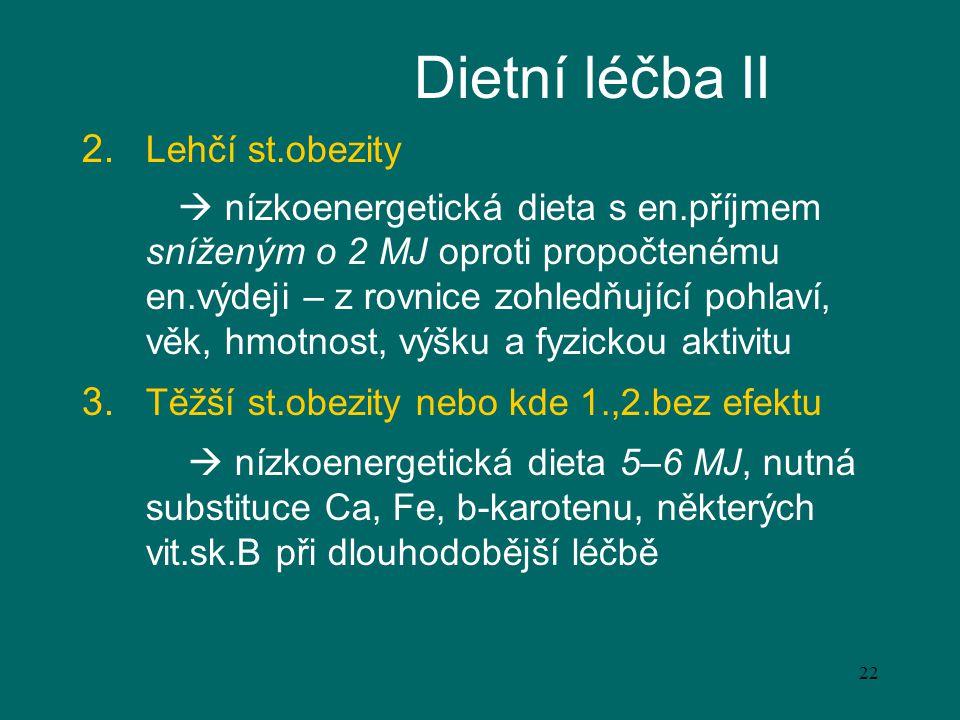 22 Dietní léčba II 2. Lehčí st.obezity  nízkoenergetická dieta s en.příjmem sníženým o 2 MJ oproti propočtenému en.výdeji – z rovnice zohledňující po