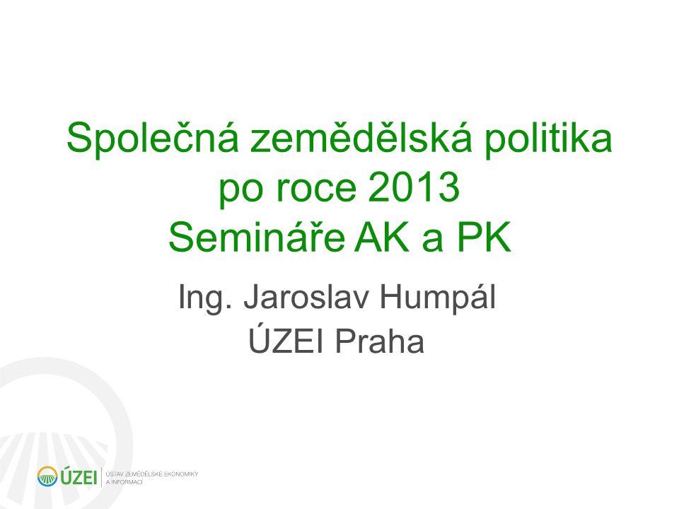 Společná zemědělská politika po roce 2013 Semináře AK a PK Ing. Jaroslav Humpál ÚZEI Praha