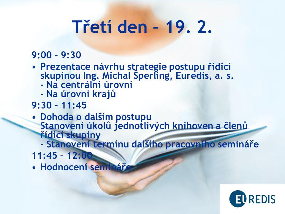 Třetí den – 19. 2. 9:00 – 9:30 Prezentace návrhu strategie postupu řídicí skupinou Ing. Michal Šperling, Euredis, a. s. - Na centrální úrovni - Na úro