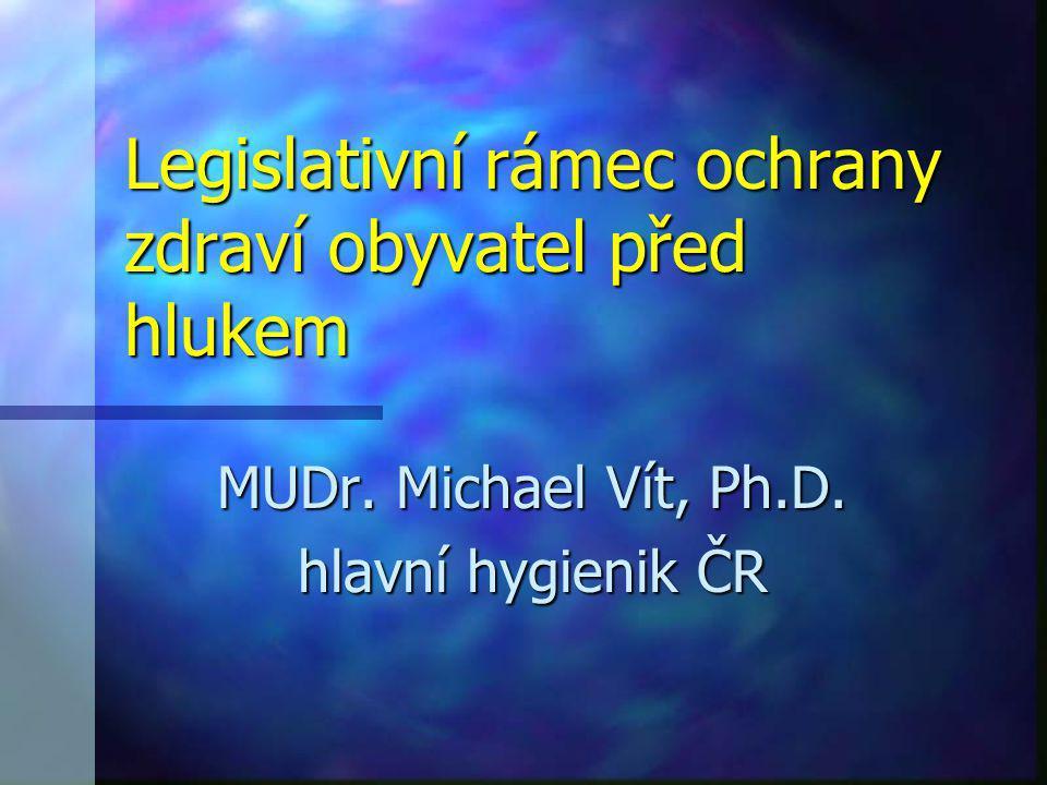 Legislativní rámec ochrany zdraví obyvatel před hlukem MUDr. Michael Vít, Ph.D. hlavní hygienik ČR