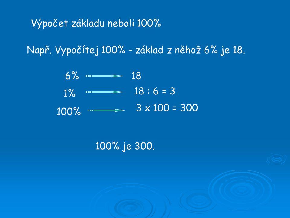 Výpočet základu neboli 100% Např. Vypočítej 100% - základ z něhož 6% je 18.