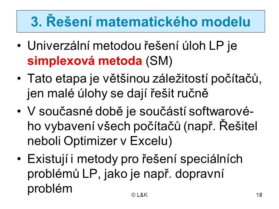 © L&K18 3. Řešení matematického modelu Univerzální metodou řešení úloh LP je simplexová metoda (SM) Tato etapa je většinou záležitostí počítačů, jen m