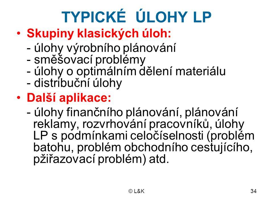 © L&K34 TYPICKÉ ÚLOHY LP Skupiny klasických úloh: - úlohy výrobního plánování - směšovací problémy - úlohy o optimálním dělení materiálu - distribuční