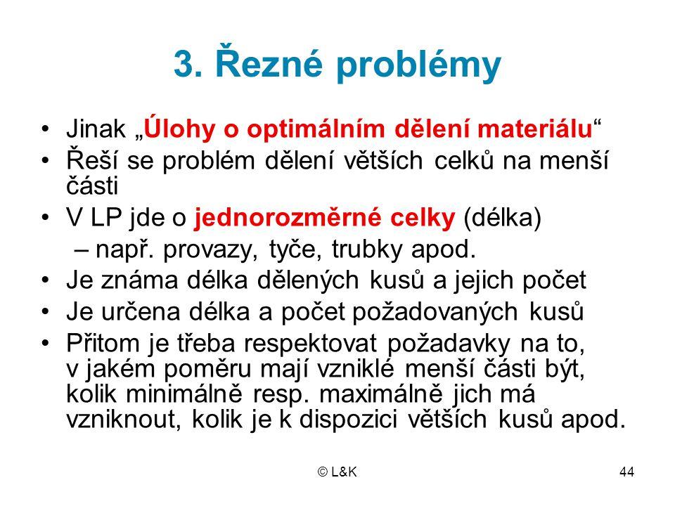 """© L&K44 3. Řezné problémy Jinak """"Úlohy o optimálním dělení materiálu"""" Řeší se problém dělení větších celků na menší části V LP jde o jednorozměrné cel"""