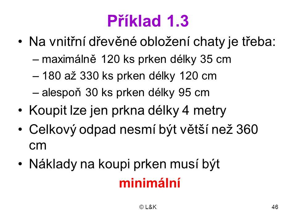 © L&K46 Příklad 1.3 Na vnitřní dřevěné obložení chaty je třeba: –maximálně 120 ks prken délky 35 cm –180 až 330 ks prken délky 120 cm –alespoň 30 ks p
