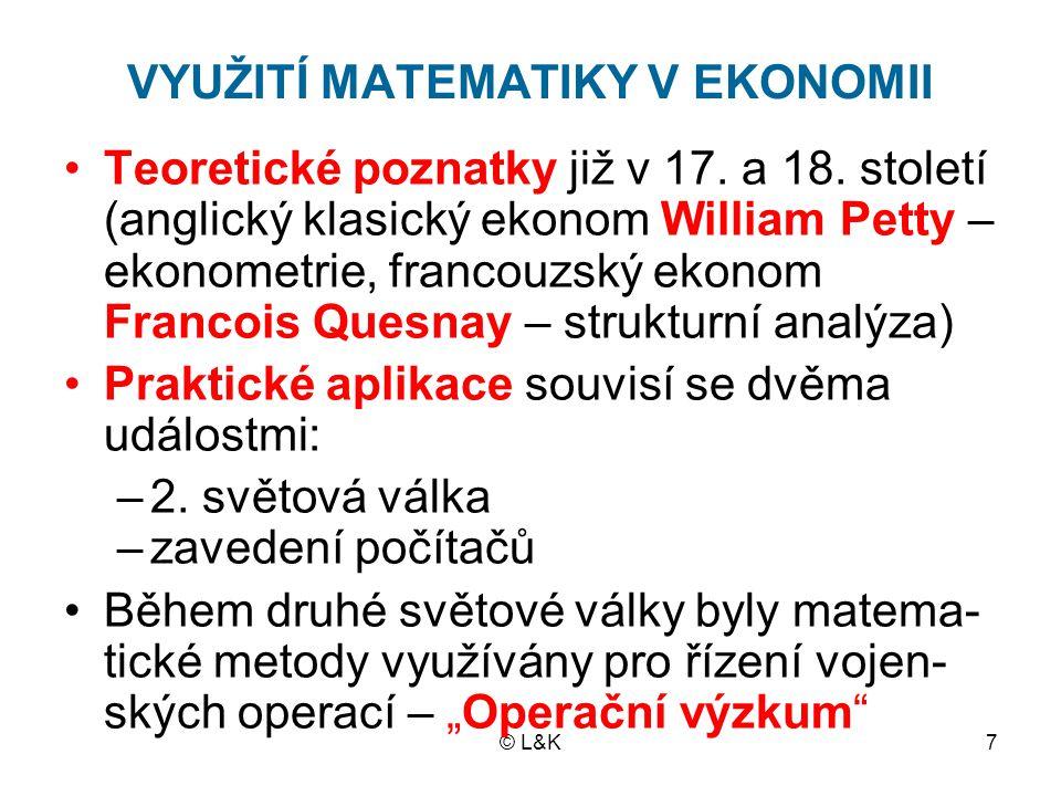 © L&K7 VYUŽITÍ MATEMATIKY V EKONOMII Teoretické poznatky již v 17. a 18. století (anglický klasický ekonom William Petty – ekonometrie, francouzský ek