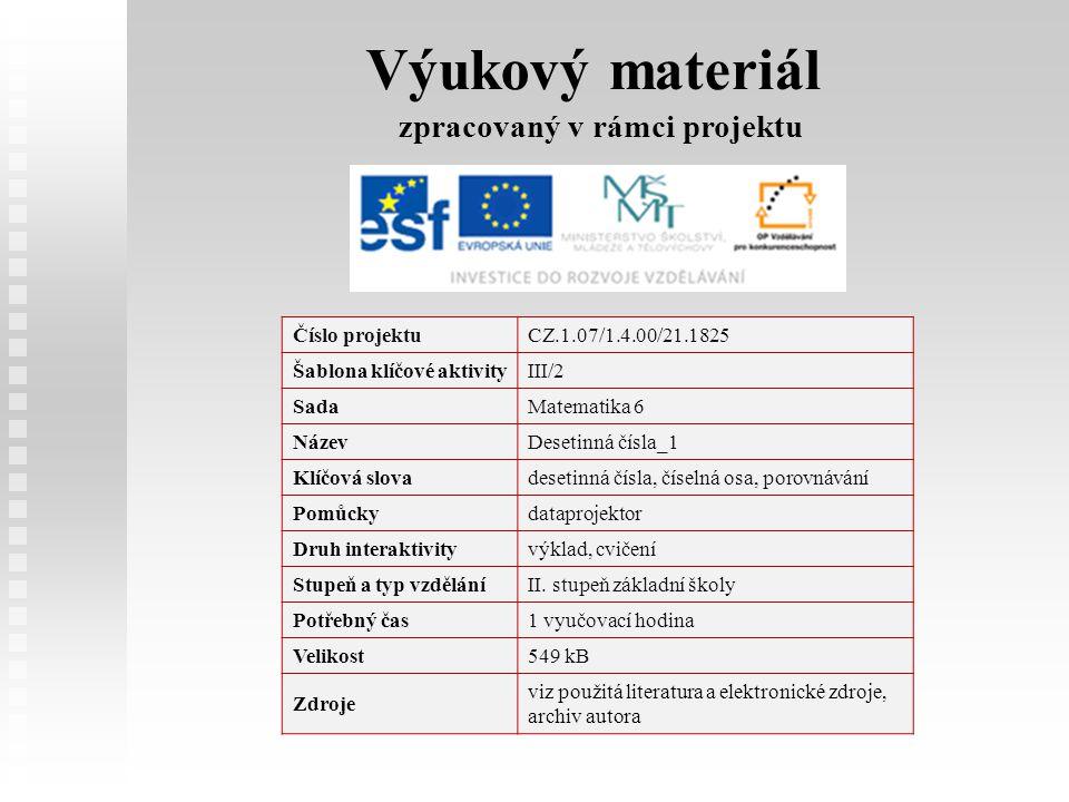 Výukový materiál zpracovaný v rámci projektu Číslo projektuCZ.1.07/1.4.00/21.1825 Šablona klíčové aktivityIII/2 SadaMatematika 6 NázevDesetinná čísla_1 Klíčová slovadesetinná čísla, číselná osa, porovnávání Pomůckydataprojektor Druh interaktivityvýklad, cvičení Stupeň a typ vzděláníII.