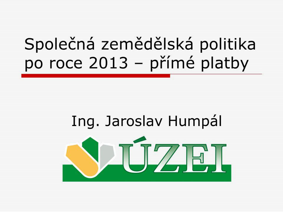 Společná zemědělská politika po roce 2013 – přímé platby Ing. Jaroslav Humpál