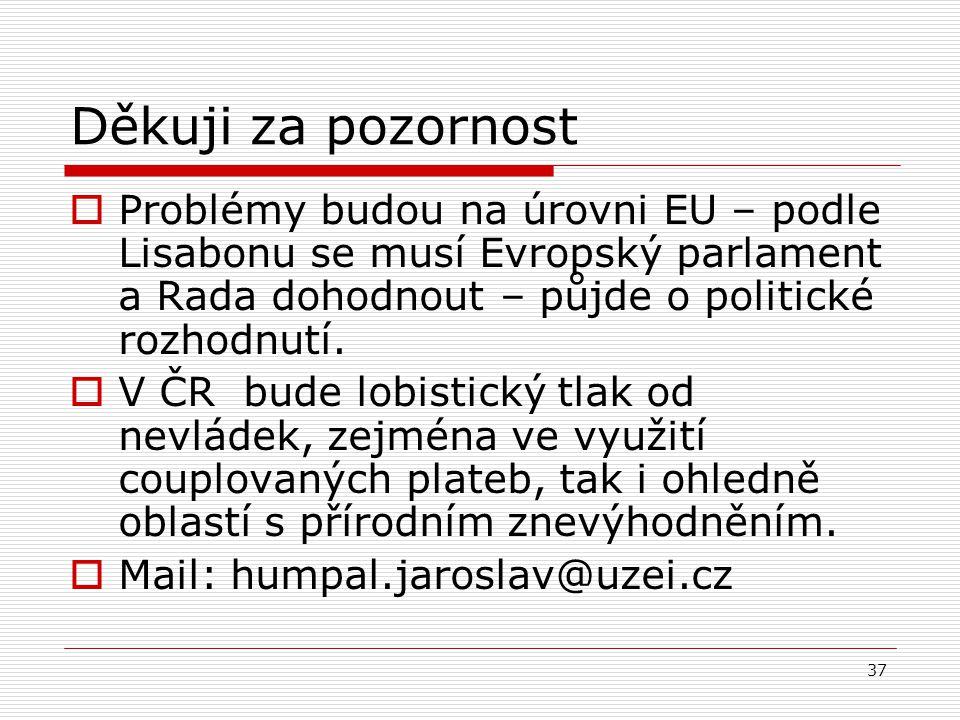 37 Děkuji za pozornost  Problémy budou na úrovni EU – podle Lisabonu se musí Evropský parlament a Rada dohodnout – půjde o politické rozhodnutí.  V