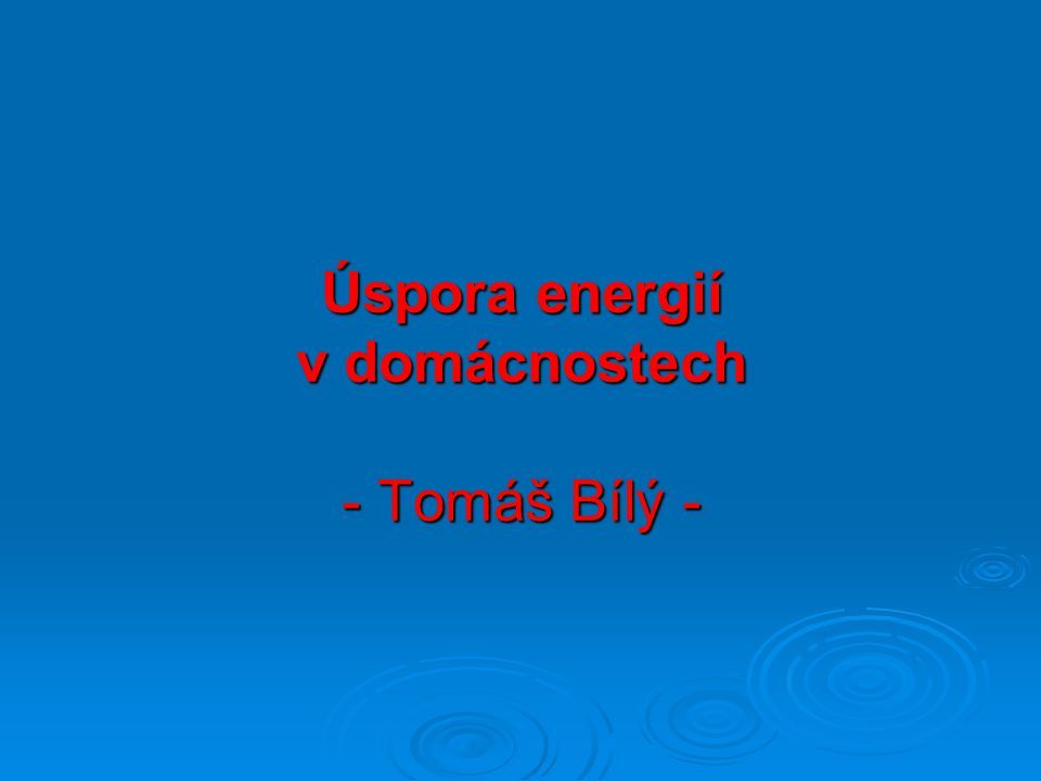 Úspora energií v domácnostech - Tomáš Bílý -