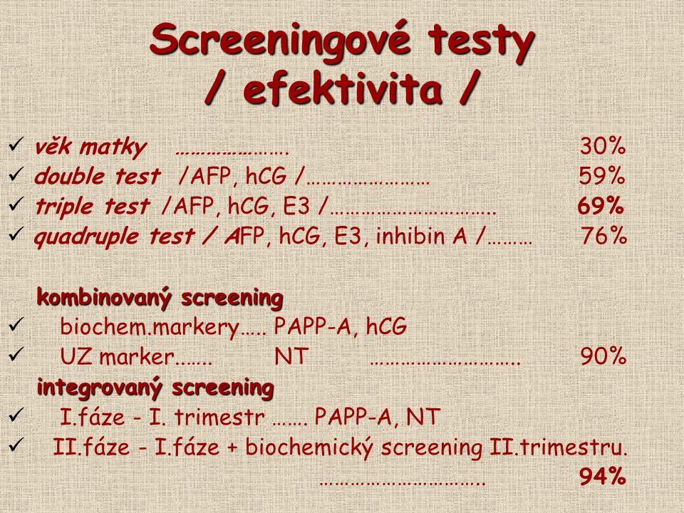 Screeningové testy / efektivita / věk matky …………………. 30% double test /AFP, hCG /…………………… 59% triple test /AFP, hCG, E3 /………………………….. 69% quadruple tes