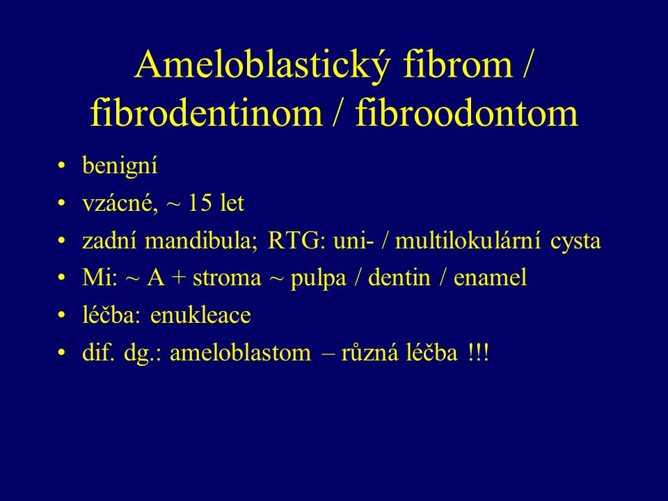 Ameloblastický fibrom / fibrodentinom / fibroodontom benigní vzácné, ~ 15 let zadní mandibula; RTG: uni- / multilokulární cysta Mi: ~ A + stroma ~ pulpa / dentin / enamel léčba: enukleace dif.