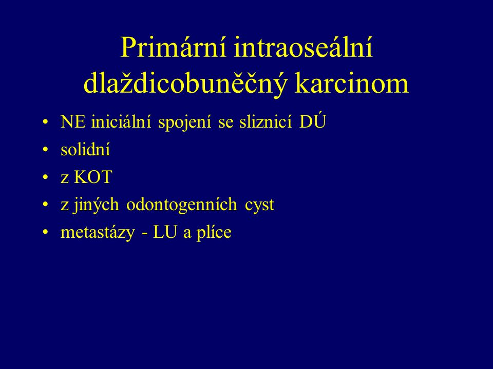 Primární intraoseální dlaždicobuněčný karcinom NE iniciální spojení se sliznicí DÚ solidní z KOT z jiných odontogenních cyst metastázy - LU a plíce