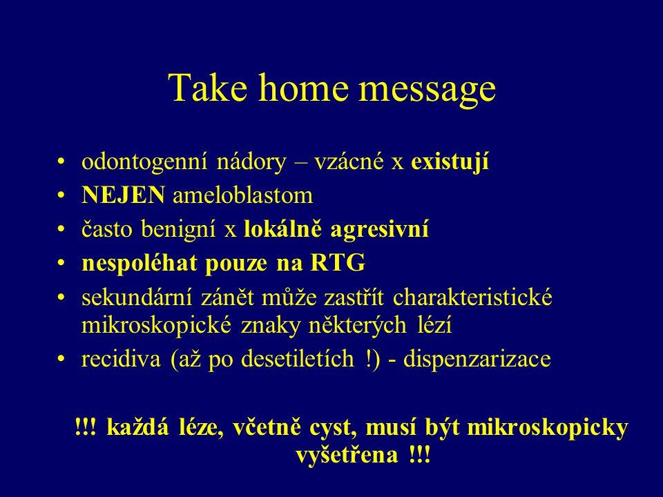 Take home message odontogenní nádory – vzácné x existují NEJEN ameloblastom často benigní x lokálně agresivní nespoléhat pouze na RTG sekundární zánět může zastřít charakteristické mikroskopické znaky některých lézí recidiva (až po desetiletích !) - dispenzarizace !!.