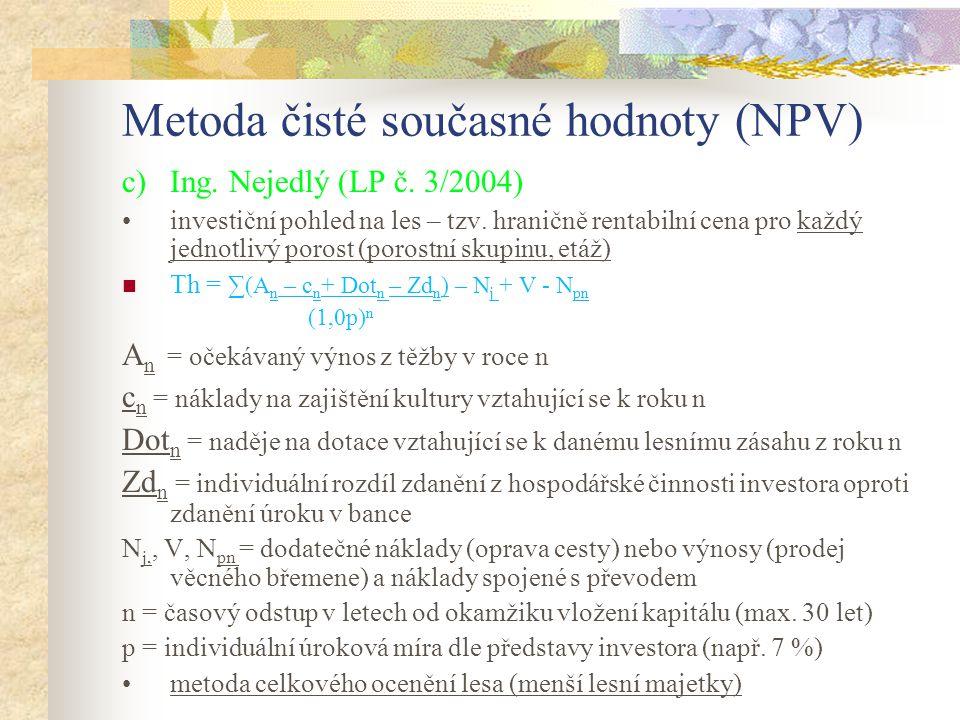 Metoda čisté současné hodnoty (NPV) c)Ing. Nejedlý (LP č. 3/2004) investiční pohled na les – tzv. hraničně rentabilní cena pro každý jednotlivý porost