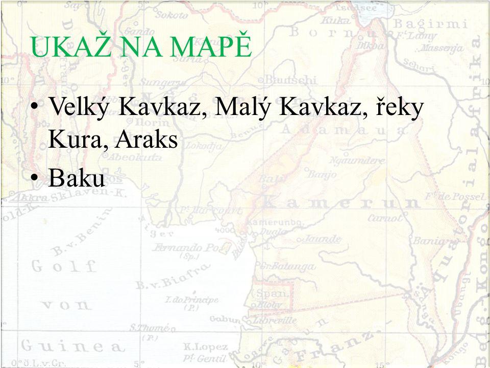 UKAŽ NA MAPĚ Velký Kavkaz, Malý Kavkaz, řeky Kura, Araks Baku