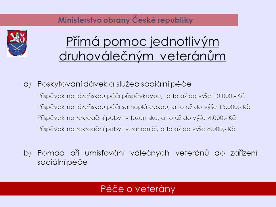 15 Péče o veterány Ministerstvo obrany České republiky Přímá pomoc jednotlivým druhoválečným veteránům a)Poskytování dávek a služeb sociální péče Příspěvek na lázeňskou péči příspěvkovou, a to až do výše 10.000,- Kč Příspěvek na lázeňskou péči samopláteckou, a to až do výše 15.000,- Kč Příspěvek na rekreační pobyt v tuzemsku, a to až do výše 4.000,- Kč Příspěvek na rekreační pobyt v zahraničí, a to až do výše 8.000,- Kč b)Pomoc při umísťování válečných veteránů do zařízení sociální péče