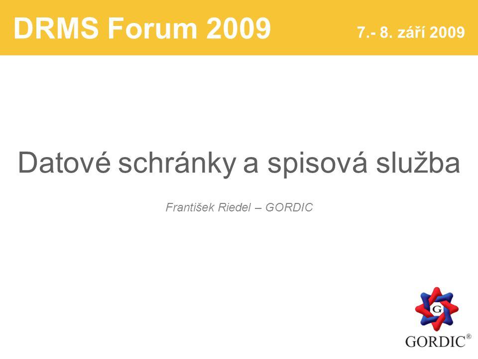 DRMS Forum 2009 7.- 8. září 2009 Datové schránky a spisová služba František Riedel – GORDIC