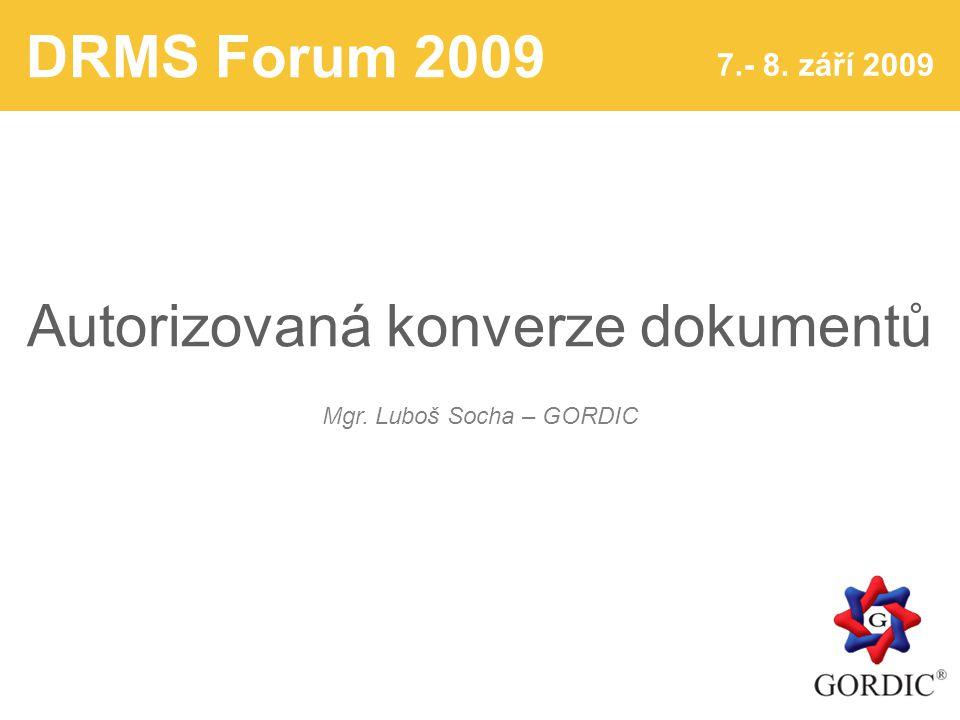 DRMS Forum 2009 7.- 8. září 2009 Autorizovaná konverze dokumentů Mgr. Luboš Socha – GORDIC