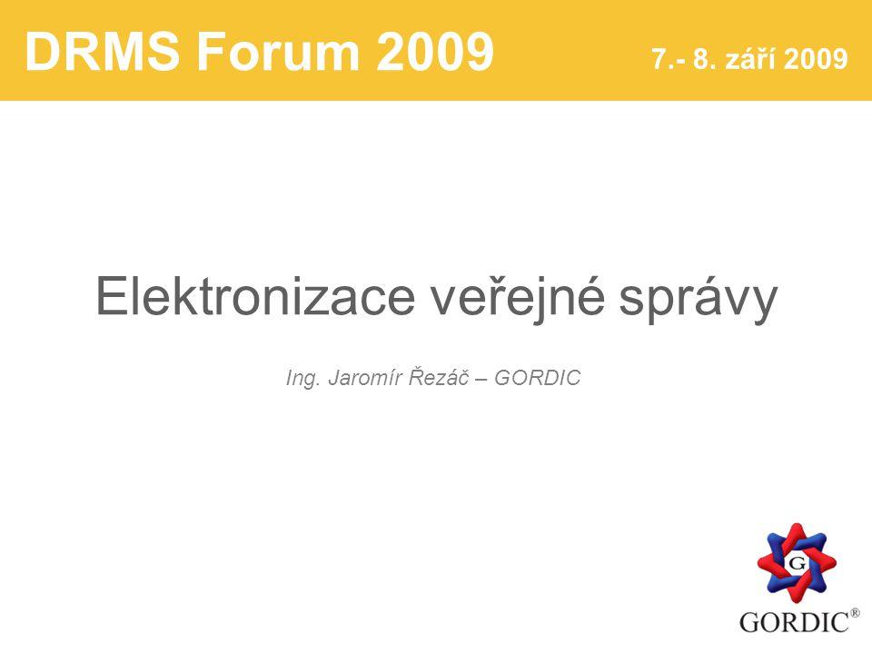 DRMS Forum 2009 7.- 8. září 2009 Elektronizace veřejné správy Ing. Jaromír Řezáč – GORDIC