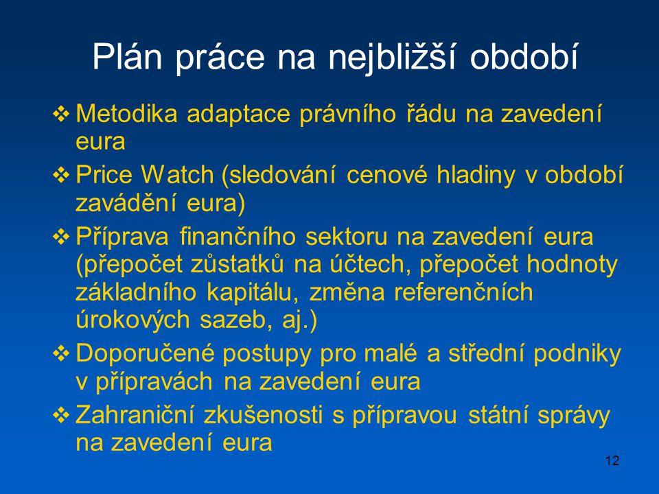 12 Plán práce na nejbližší období  Metodika adaptace právního řádu na zavedení eura  Price Watch (sledování cenové hladiny v období zavádění eura)  Příprava finančního sektoru na zavedení eura (přepočet zůstatků na účtech, přepočet hodnoty základního kapitálu, změna referenčních úrokových sazeb, aj.)  Doporučené postupy pro malé a střední podniky v přípravách na zavedení eura  Zahraniční zkušenosti s přípravou státní správy na zavedení eura