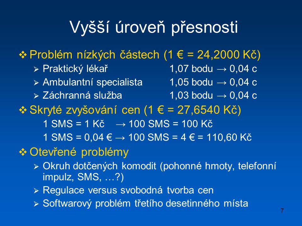 7 Vyšší úroveň přesnosti  Problém nízkých částech (1 € = 24,2000 Kč)  Praktický lékař1,07 bodu → 0,04 c  Ambulantní specialista 1,05 bodu → 0,04 c  Záchranná služba1,03 bodu → 0,04 c  Skryté zvyšování cen (1 € = 27,6540 Kč) 1 SMS = 1 Kč → 100 SMS = 100 Kč 1 SMS = 0,04 € → 100 SMS = 4 € = 110,60 Kč  Otevřené problémy  Okruh dotčených komodit (pohonné hmoty, telefonní impulz, SMS, … )  Regulace versus svobodná tvorba cen  Softwarový problém třetího desetinného místa