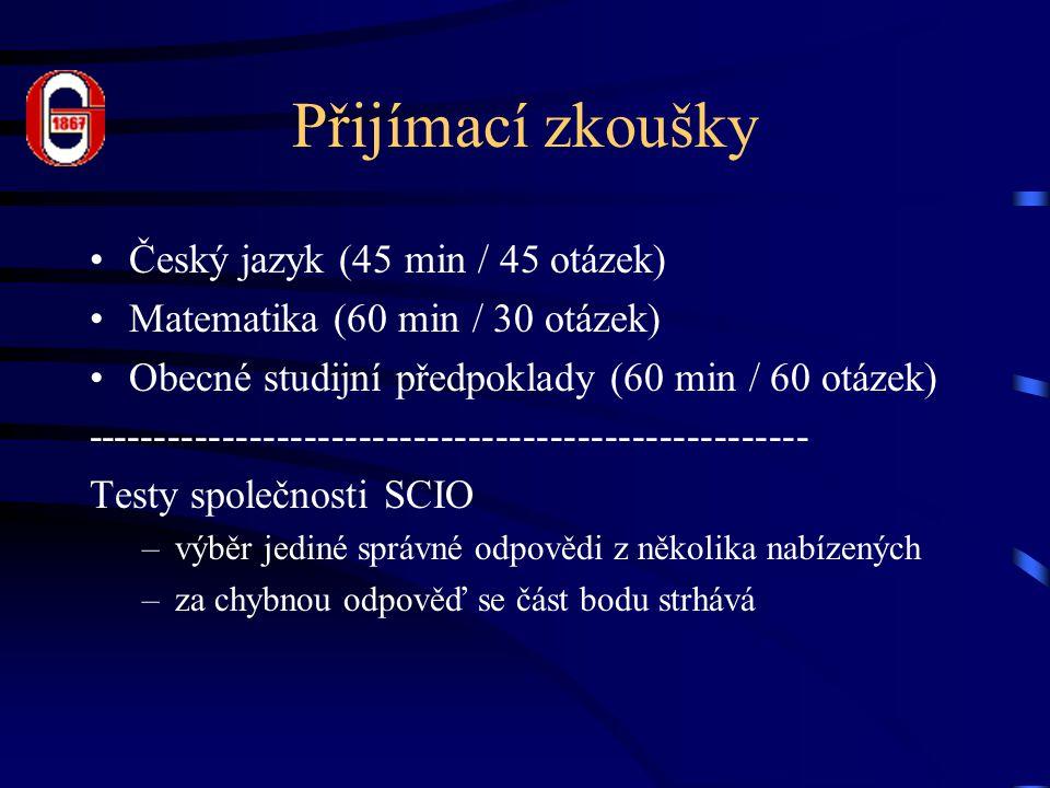 Přijímací zkoušky Český jazyk (45 min / 45 otázek) Matematika (60 min / 30 otázek) Obecné studijní předpoklady (60 min / 60 otázek) ----------------------------------------------------- Testy společnosti SCIO –výběr jediné správné odpovědi z několika nabízených –za chybnou odpověď se část bodu strhává