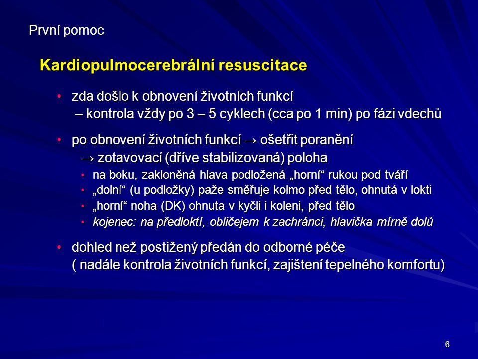 7 První pomoc Kardiopulmocerebrální resuscitace (KPCR) Kardiopulmocerebrální resuscitace (KPCR) KPCR ukončujeme: KPCR ukončujeme: při obnově základních životních funkcípři obnově základních životních funkcí při příjezdu záchranné službypři příjezdu záchranné služby při vystřídání jinými zachráncipři vystřídání jinými zachránci při vyčerpání znemožňujícím pokračovánípři vyčerpání znemožňujícím pokračování