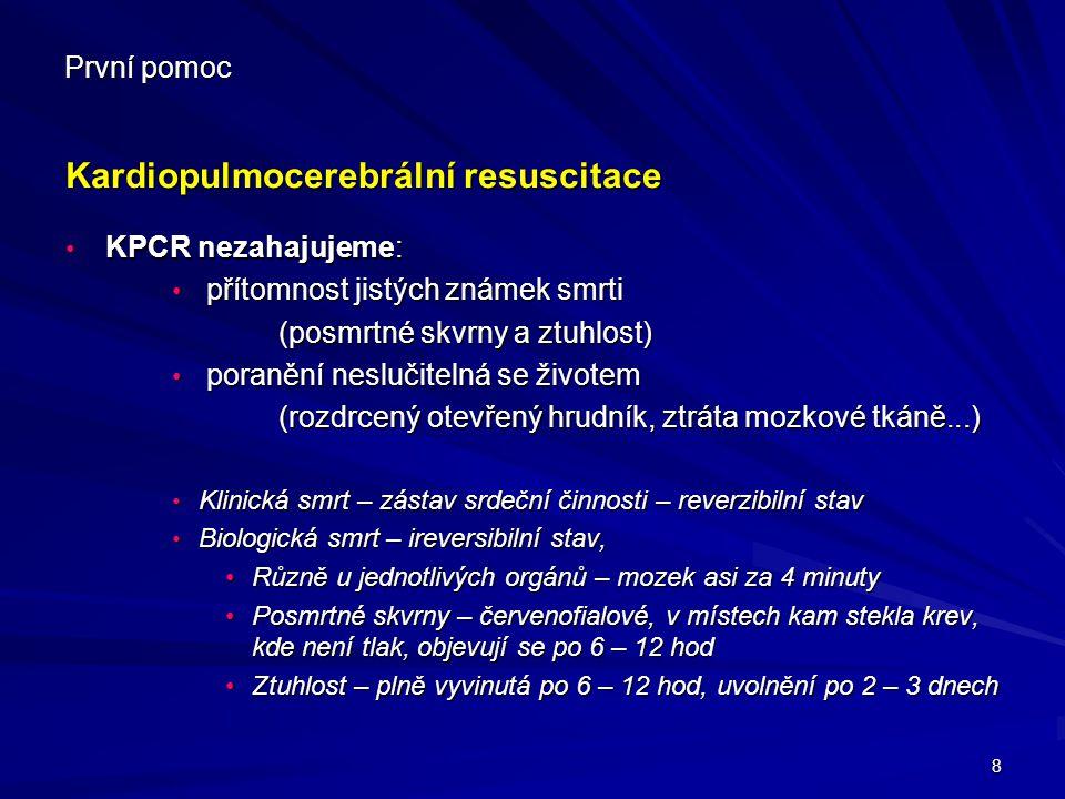 8 První pomoc Kardiopulmocerebrální resuscitace KPCR nezahajujeme: KPCR nezahajujeme: přítomnost jistých známek smrti přítomnost jistých známek smrti
