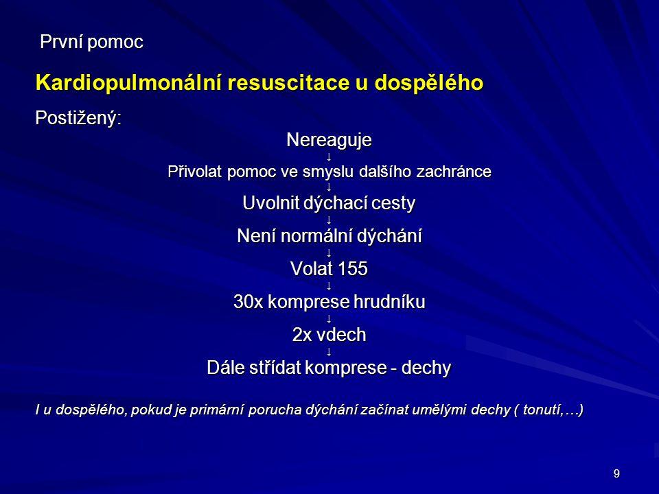 9 První pomoc Kardiopulmonální resuscitace u dospělého Postižený:Nereaguje↓ Přivolat pomoc ve smyslu dalšího zachránce ↓ Uvolnit dýchací cesty ↓ Není
