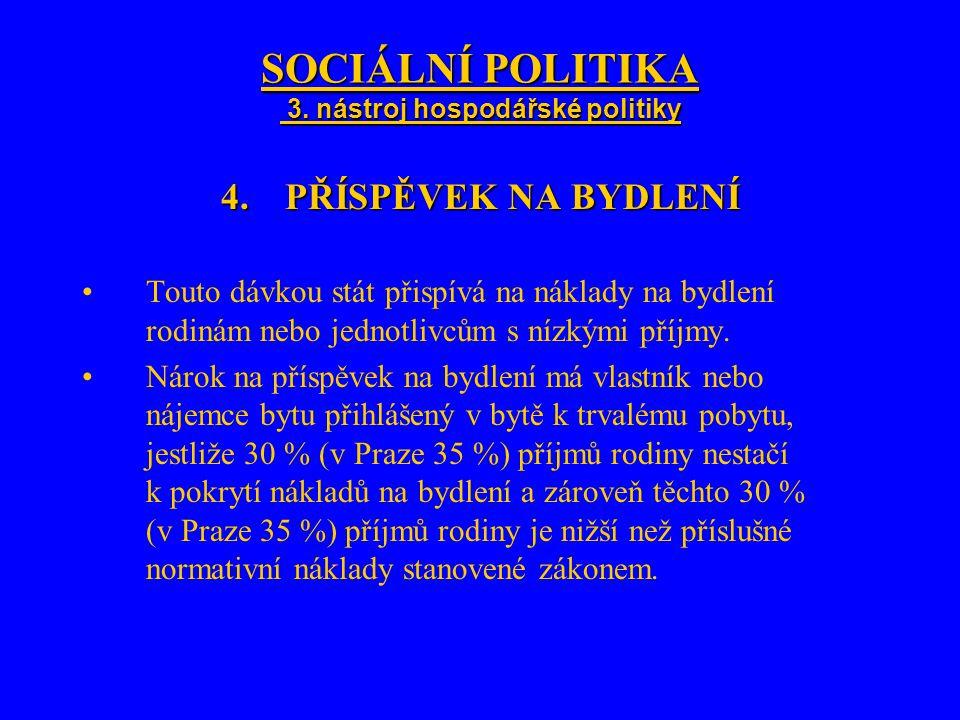 SOCIÁLNÍ POLITIKA 3. nástroj hospodářské politiky 4.PŘÍSPĚVEK NA BYDLENÍ Touto dávkou stát přispívá na náklady na bydlení rodinám nebo jednotlivcům s
