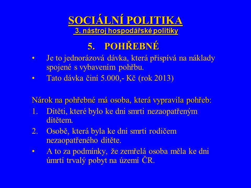 SOCIÁLNÍ POLITIKA 3. nástroj hospodářské politiky 5.POHŘEBNÉ Je to jednorázová dávka, která přispívá na náklady spojené s vybavením pohřbu. Tato dávka