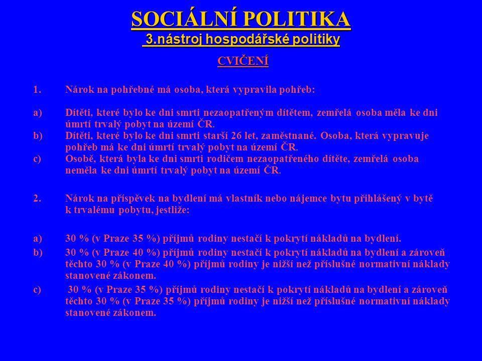 SOCIÁLNÍ POLITIKA 3.nástroj hospodářské politiky CVIČENÍ 1.Nárok na pohřebné má osoba, která vypravila pohřeb: a)Dítěti, které bylo ke dni smrti nezao
