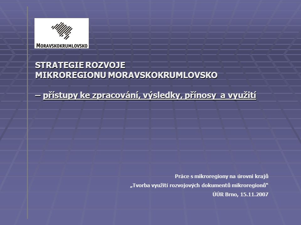 """STRATEGIE ROZVOJE MIKROREGIONU MORAVSKOKRUMLOVSKO – přístupy ke zpracování, výsledky, přínosy a využití Práce s mikroregiony na úrovni krajů """"Tvorba v"""